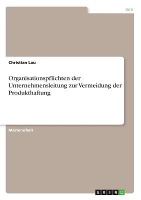 Organisationspflichten Der Unternehmensleitung Zur Vermeidung Der Produkthaftung - Lau, Christian