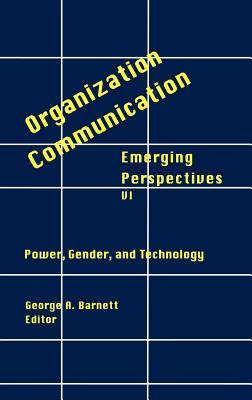 Organization-Communication: Emerging Perspectives, Volume 6: Power, Gender and Technology - Barnett, George, and Barnett, George A (Editor)