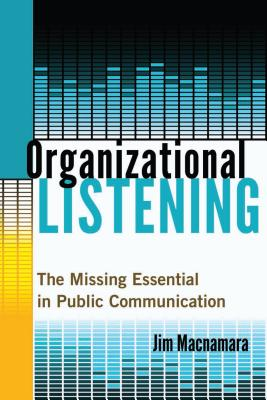 Organizational Listening: The Missing Essential in Public Communication - MacNamara, Jim