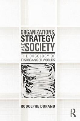 Organizations, Strategy and Society: The Orgology of Disorganized Worlds - Durand, Rodolphe