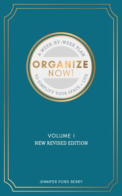 Organize Now: A Week-by-Week Guide to Simplify Your Space and Your Life - Berry, Jennifer Ford