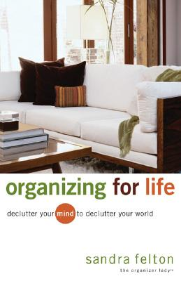 Organizing for Life: Declutter Your Mind to Declutter Your World - Felton, Sandra