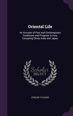 Oriental Life: An Account of Past and Contemporary Conditions and Progress in Asia, Excepting China, India and Japan - Clough, Ethlyn T