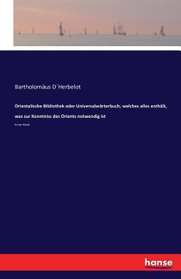 Orientalische Bibliothek Oder Universalworterbuch, Welches Alles Enthalt, Was Zur Kenntniss Des Orients Notwendig Ist - Dherbelot, Bartholomaus