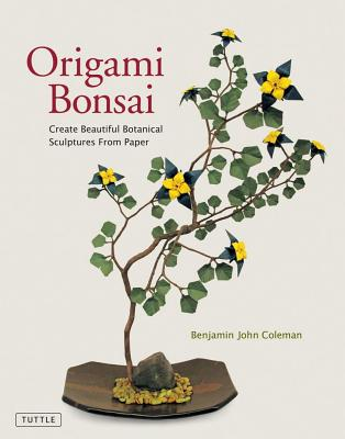 Origami Bonsai: Create Beautiful Botanical Sculptures from Paper - Coleman, Benjamin John