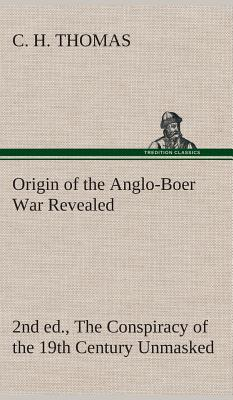 Origin of the Anglo-Boer War Revealed (2nd Ed.) the Conspiracy of the 19th Century Unmasked - Thomas, C H