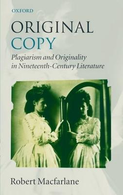Original Copy: Plagiarism and Originality in Nineteenth-Century Literature - MacFarlane, Robert, M.D