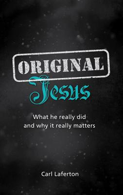 Original Jesus: What He Really Did and Why It Really Matters - Laferton, Carl