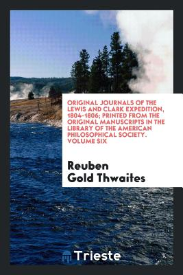 Original Journals of the Lewis and Clark Expedition, 1804-1806; Printed from the Original Manuscripts in the Library of the American Philosophical Society. Volume Six - Thwaites, Reuben Gold