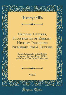 Original Letters, Illustrative of English History; Including Numerous Royal Letters, Vol. 3: From Autographs in the British Museum, the State Paper Office, and One or Two Other Collections (Classic Reprint) - Ellis, Henry, Sir
