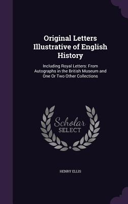 Original Letters Illustrative of English History: Including Royal Letters: From Autographs in the British Museum and One or Two Other Collections - Ellis, Henry, Sir