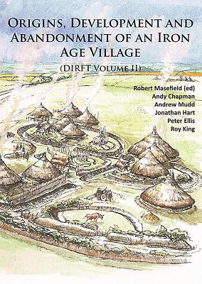 Origins, Development and Abandonment of an Iron Age Village: Further Archaeological Investigations for the Daventry International Rail Freight Terminal, Crick & Kilsby, Northamptonshire 1993-2013 (DIRFT Volume II) - Masefield, Robert (Editor), and Chapman, Andy, and Ellis, Peter