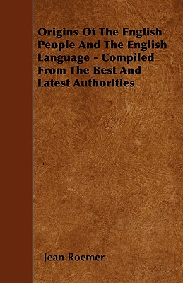 Origins of the English People and the English Language - Compiled from the Best and Latest Authorities - Roemer, Jean