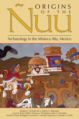 Origins of the Nuu: Archaeology in the Mixteca Alta, Mexico - Kowalewski, Stephen A, and Balkansky, Andrew K, and Walsh, Laura R Stiver