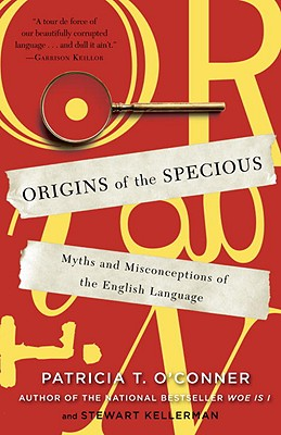 Origins of the Specious: Myths and Misconceptions of the English Language - O'Conner, Patricia T, and Kellerman, Stewart