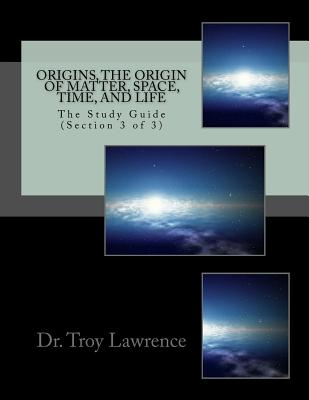 Origins, the Origin of Matter, Space, Time, and Life: The Study Guide (Section 3 of 3) - Lawrence, Dr Troy Edward, and Macias, George (Editor)