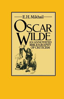 Oscar Wilde: An Annotated Bibliography of Criticism - Mikhail, E H (Editor)