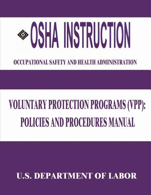 OSHA Instruction: Voluntary Protection Programs (Vpp): Policies and Procedures Manual - Labor, U S Department of, and Administration, Occupational Safety and
