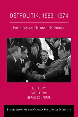 Ostpolitik, 1969-1974: European and Global Responses - Fink, Carole (Editor), and Schaefer, Bernd (Editor)