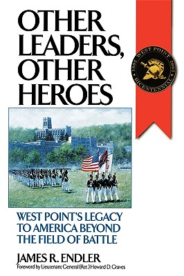 Other Leaders, Other Heroes: West Point's Legacy to America Beyond the Field of Battle - Endler, James R, and Graves, Howard D, Lieutenant General