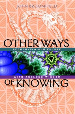 Other Ways of Knowing: Recharting Our Future with Ageless Wisdom - Broomfield, John