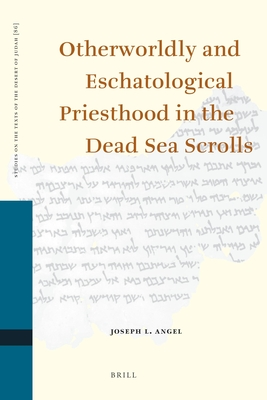 Otherworldly and Eschatological Priesthood in the Dead Sea Scrolls - Angel, Joseph L