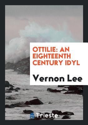 Ottilie: An Eighteenth Century Idyl - Lee, Vernon