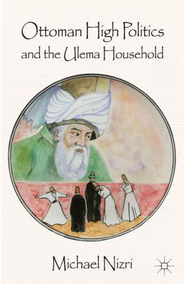 Ottoman High Politics and the Ulema Household - Nizri, Michael