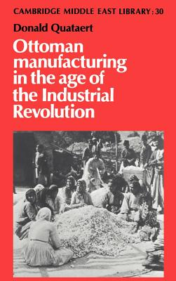 Ottoman Manufacturing in the Age of the Industrial Revolution - Quataert, Donald, and Donald, Quataert