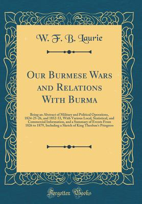 Our Burmese Wars and Relations with Burma: Being an Abstract of Military and Political Operations, 1824-25-26, and 1852-53, with Various Local, Statistical, and Commercial Information, and a Summary of Events from 1826 to 1879, Including a Sketch of King - Laurie, W F B