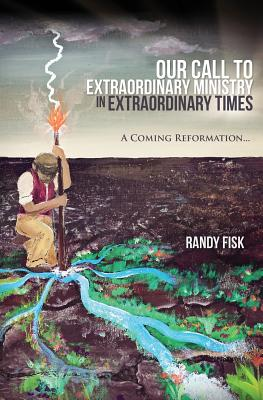 Our Call to Extraordinary Ministry in Extraordinary Times - Fisk, Randy