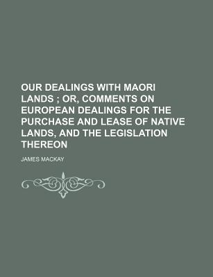 Our Dealings with Maori Lands; Or, Comments on European Dealings for the Purchase and Lease of Native Lands, and the Legislation Thereon - MacKay, James, Dr.