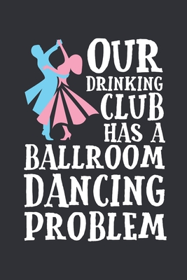 Our Drinking Club Has a Ballroom Dancing Problem: Ballroom Dancing Journal, Blank Paperback Notebook to write in, Ballroom Dancer Gift, 150 pages, college ruled - Rhyeland Gifts