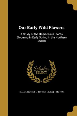 Our Early Wild Flowers: A Study of the Herbaceous Plants Blooming in Early Spring in the Northern States - Keeler, Harriet L (Harriet Louise) 184 (Creator)