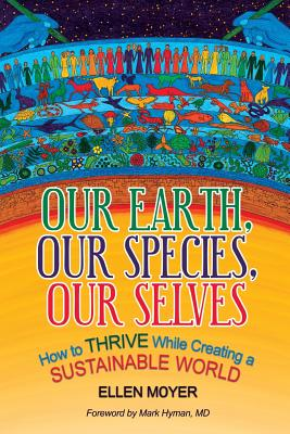 Our Earth, Our Species, Our Selves: How to Thrive While Creating a Sustainable World - Hyman M D, Mark (Foreword by), and Moyer, Ellen