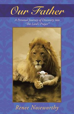Our Father: A Personal Journey of Discovery Into the Lord's Prayer - Noseworthy, Renee