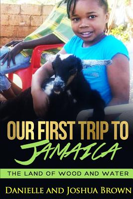 Our First Trip to Jamaica - Land of Wood and Water - Brown, Danielle, and Brown, Joshua, PhD