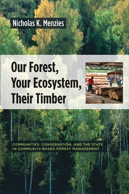 Our Forest, Your Ecosystem, Their Timber: Communities, Conservation, and the State in Community-Based Forest Management - Menzies, Nicholas K