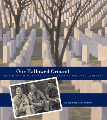 Our Hallowed Ground: World War II Veterans of Fort Snelling National Cemetery - Chicoine, Stephen