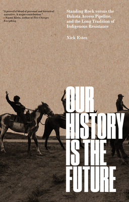 Our History Is the Future: Standing Rock Versus the Dakota Access Pipeline, and the Long Tradition of Indigenous Resistance - Estes, Nick