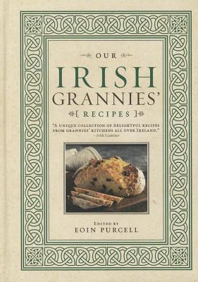 Our Irish Grannies' Recipes: Comforting and Delicious Cooking from the Old Country to Your Family's Table - Purcell, Eoin