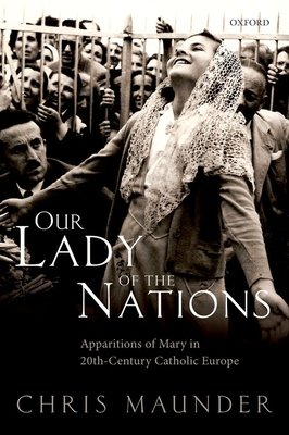Our Lady of the Nations: Apparitions of Mary in 20th-Century Catholic Europe - Maunder, Chris