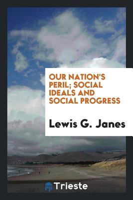 Our Nation's Peril; Social Ideals and Social Progress - Janes, Lewis G