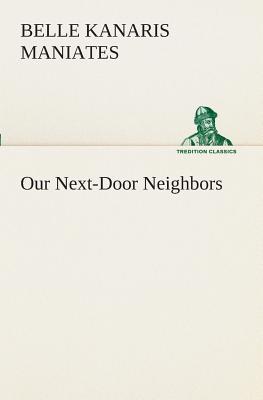 Our Next-Door Neighbors - Maniates, Belle Kanaris