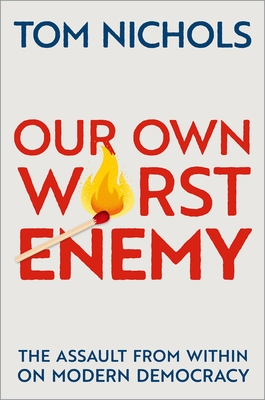Our Own Worst Enemy: The Assault from Within on Modern Democracy - Nichols, Tom
