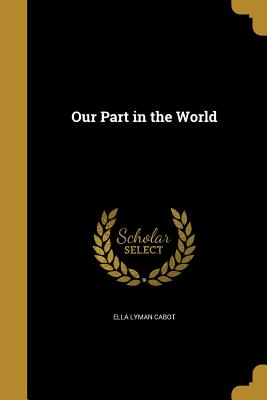 Our Part in the World - Cabot, Ella Lyman