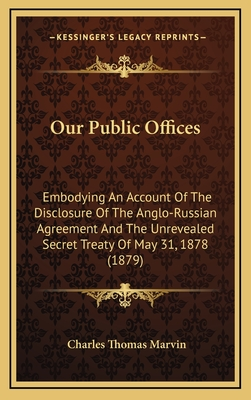 Our Public Offices: Embodying an Account of the Disclosure of the Anglo-Russian Agreement and the Unrevealed Secret Treaty of May 31, 1878 (1879) - Marvin, Charles Thomas