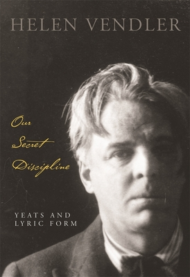 Our Secret Discipline: Yeats and Lyric Form - Vendler, Helen