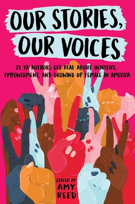 Our Stories, Our Voices: 21 YA Authors Get Real about Injustice, Empowerment, and Growing Up Female in America - Reed, Amy, and Murphy, Julie, and Menon, Sandhya