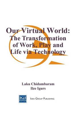 Our Virtual World: The Transformation of Work, Play, and Life Via Technology - Chidambaram, Laku, PH.D.